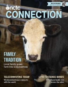 NCTC Connection September / October 2020. Family Tradition: Local family grows farm into a big business. Telecommuting today: Westmoreland man connects with the world. Long-distance bonds: Broadband builds ties across the miles.